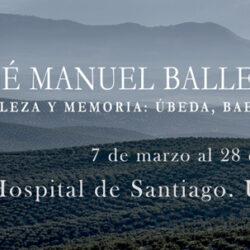 EXPOSICIÓN  JOSÉ MANUEL BALLESTER. BELLEZA Y MEMORIA: ÚBEDA, BAEZA, JAÉN