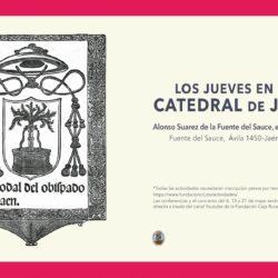 LOS JUEVES EN LA CATEDRAL Ciclo de conferencias y concierto Alonso Suarez de la Fuente del Sauce, el edificador Fuente del Sauce, Ávila 1450 – Jaén, 1520)